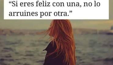 Si Eres Feliz Con Una, No Lo Arruines Por Otra.