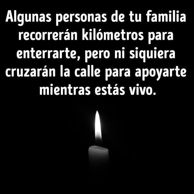 Algunas personas de tu familia recorrerán kilómetros para enterrarte, pero ni siquiera cruzarán la calle para apoyarte mientras estás vivo