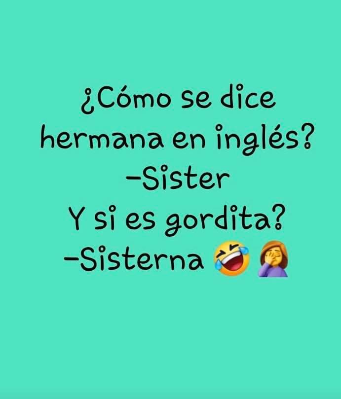 ¿Cómo Se dice hermana en inglés? — Sister Y si es gordita? — Sisterna