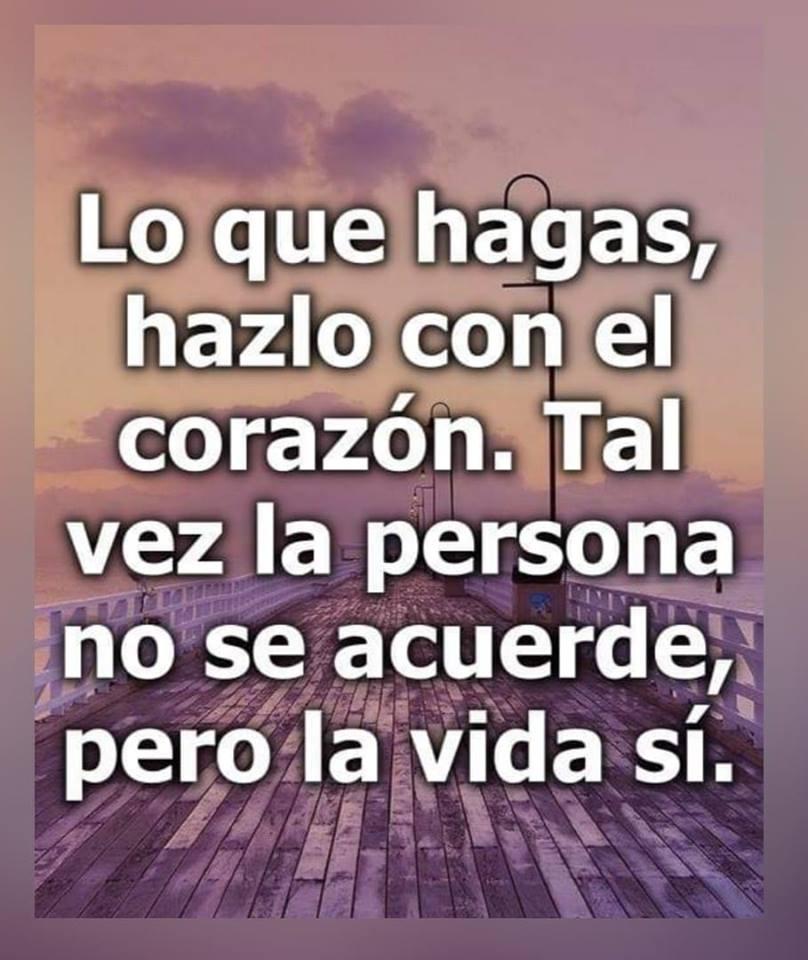 Lo que hagas, hazlo con el corazón. Tal vez la persona no se acuerde pero la vida sí.