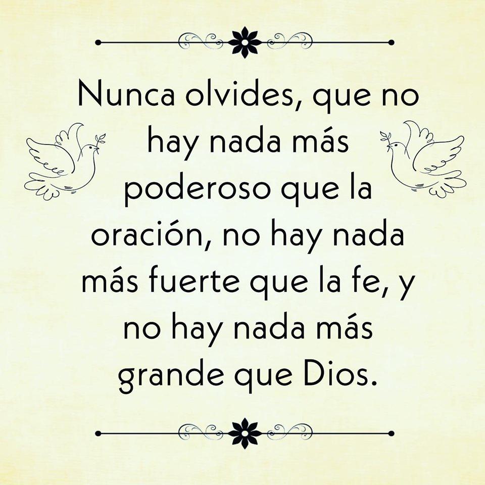 Nunca olvides, que no hay nada más poderoso que la oración, no hay nada más fuerte que la fe, y no hay nada más grande que Dios