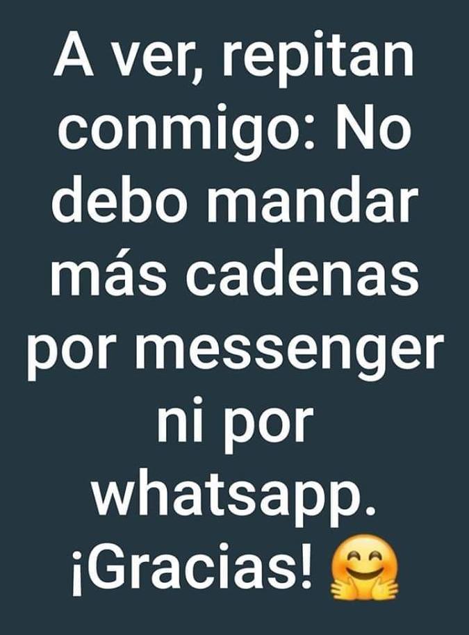 A ver, repitan conmigo: No debo mandar más cadenas por messenger ni por whatsapp. iGracias!