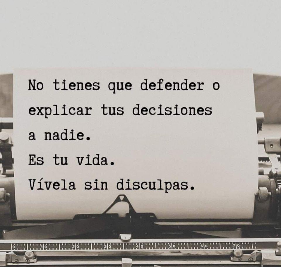 No tienes que defender o explicar tus decisiones a nadie. Es tu vida. Vívela sin disculpas.