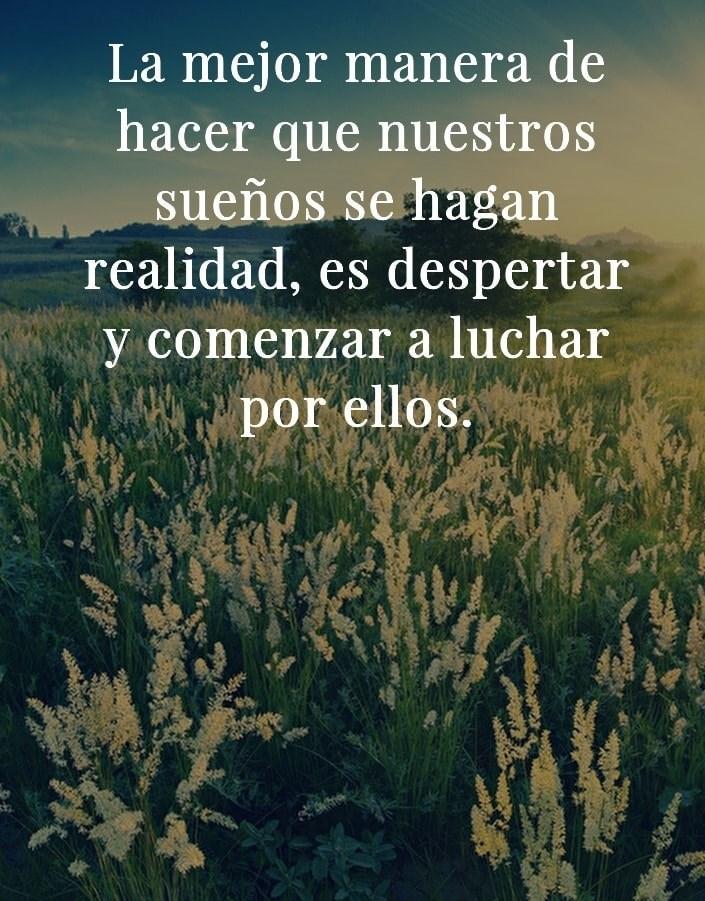 La mejor manera de hacer que nuestros sueños se hagan realidad, es despertar y comenzar