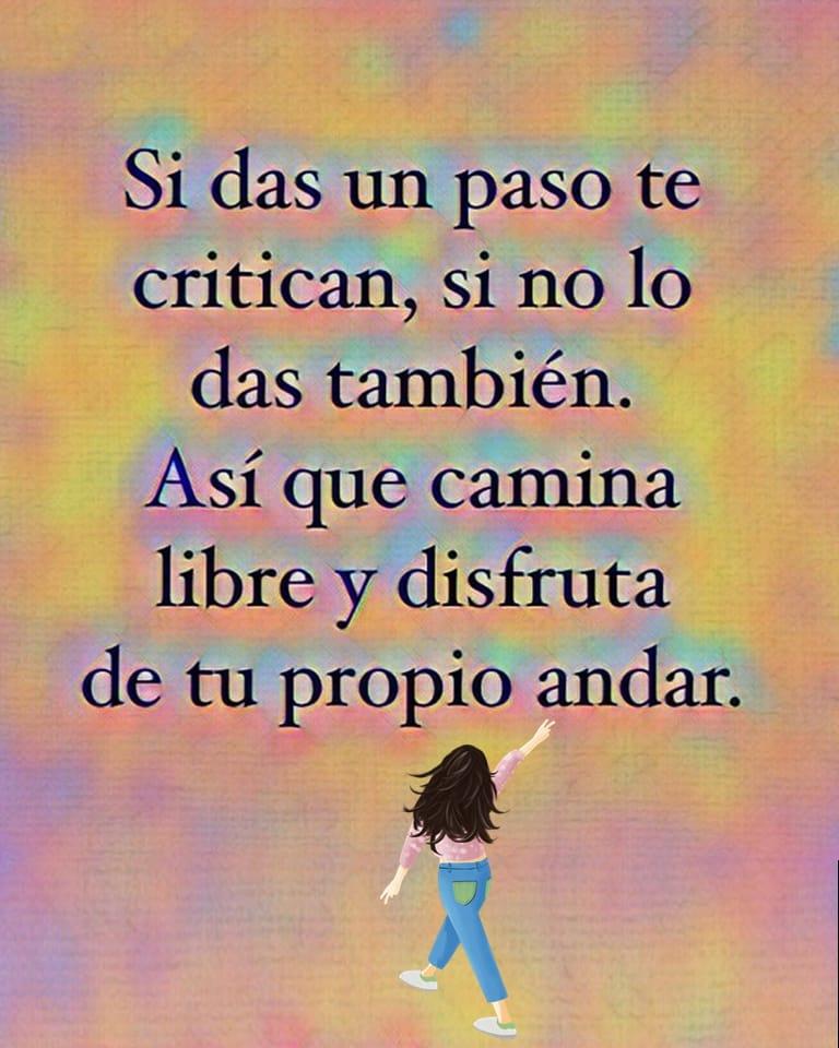 Si das un paso te critican, si no lo das también. Así que camina libre y disfruta de tu propio andar