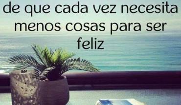 Y con el tiempo uno se va dando cuenta de que cada vez necesita menos cosas para ser feliz