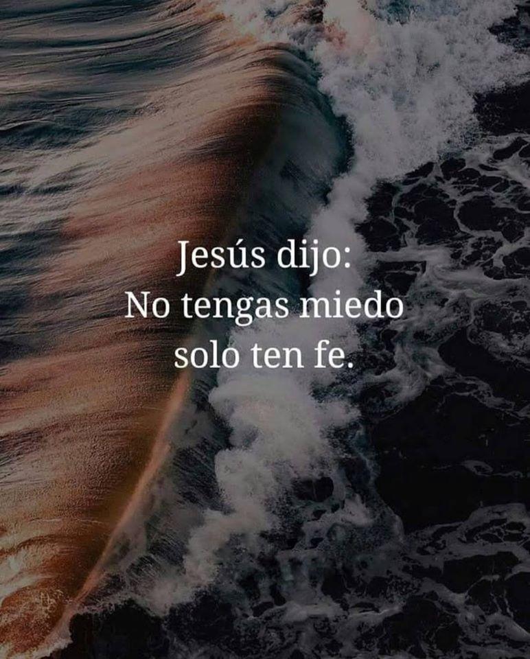 Jesús dijo: No tengas miedo solo ten fe.