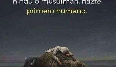 Antes de hacerte cristiano, hindú o musulmán, hazte primero humano.