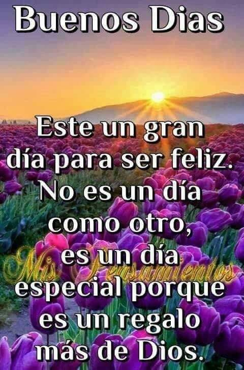 Buenos Días Este un gran día para ser feliz. No es un día como otro, es un día especial porque es un regalo más de Dios.