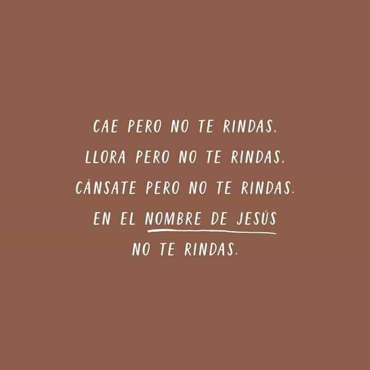 Cae pero no te rindas, llora pero no te rindas, cánsate pero no te rindas, en el nombre de Jesus