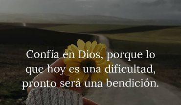 Confía en Dios, porque lo que hoy es una dificultad, pronto será una bendición.