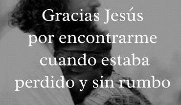 Gracias Jesús por encontrarme cuando estaba perdido y sin rumbo.