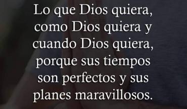 Que hoy sea Lo que Dios quiera, como Dios quiera y cuando Dios quiera, porque sus tiempos son perfectos y sus planes maravillosos. Amén.