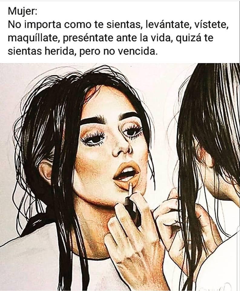 Mujer: No importa como te sientas, levántate, vístete, maquíllate, preséntate ante la vida, quizá te sientas herida, pero no vencida.