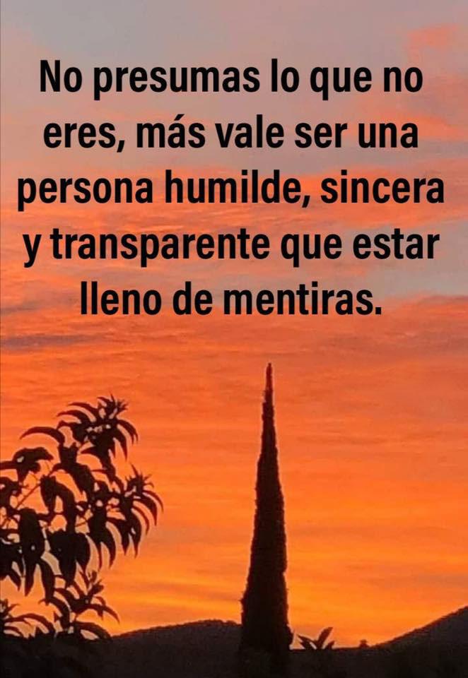 No presumas lo que no eres, más vale ser una persona humilde, sincera y transparente que estar lleno de mentiras.