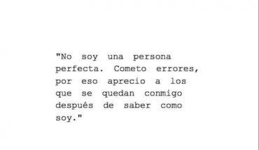 No soy una persona perfecta. Cometo errores, por eso aprecio a los que se quedan conmigo después de saber como soy