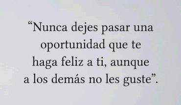 Nunca dejes pasar una oportunidad que te haga feliz a ti, aunque a los demás no les guste