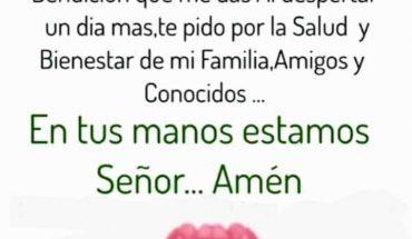 Oración de la Mañana Dios mio... este día vengo ante ti para Agradecerte como todos los días por la Bendición que me das al despertar un día mas,te pido por la Salud y Bienestar de mi Familia, Amigos y Conocidos.