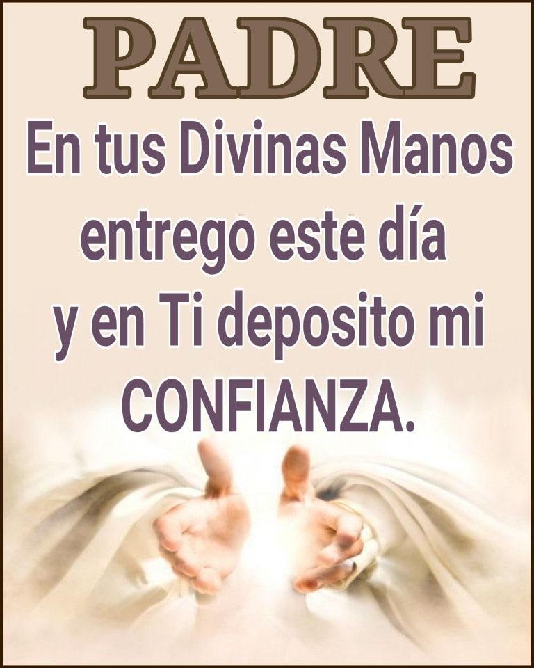 Padre en tus Divinas Manos entrego este día y en Ti deposito mi CONFIANZA