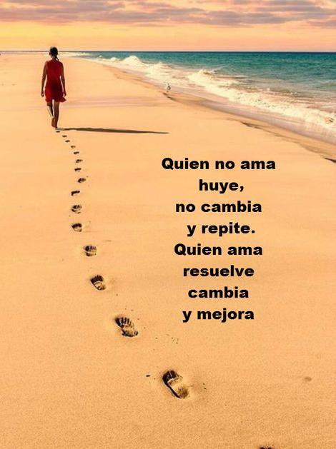 Quien no ama huye, no cambia y repite. Quien ama resuelve cambia y mejora.