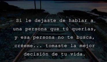 Si le dejaste de hablar a una persona que tú querías, y esa persona no te busca, créeme... tomaste la mejor decisión de tu vida.