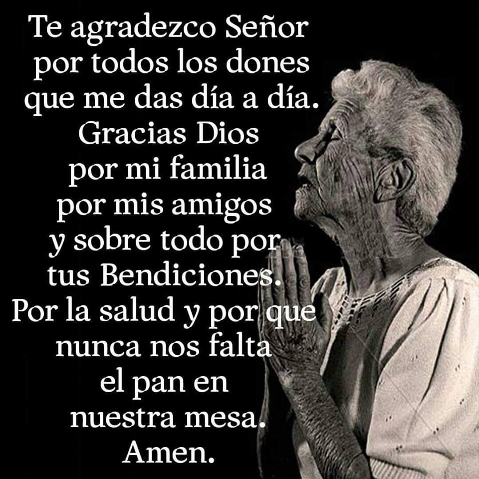 Te agradezco Señor por todos los dones que me das día a día. Gracias Dios por mi familia por mis amigos y sobre todo por tus Bendiciones. Por la salud y por que nunca nos falta el pan en nuestra mesa. Amen.
