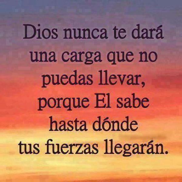 Dios nunca te dará una carga que no puedas llevar, porque El sabe hasta dónde tus fuerzas llegarán.