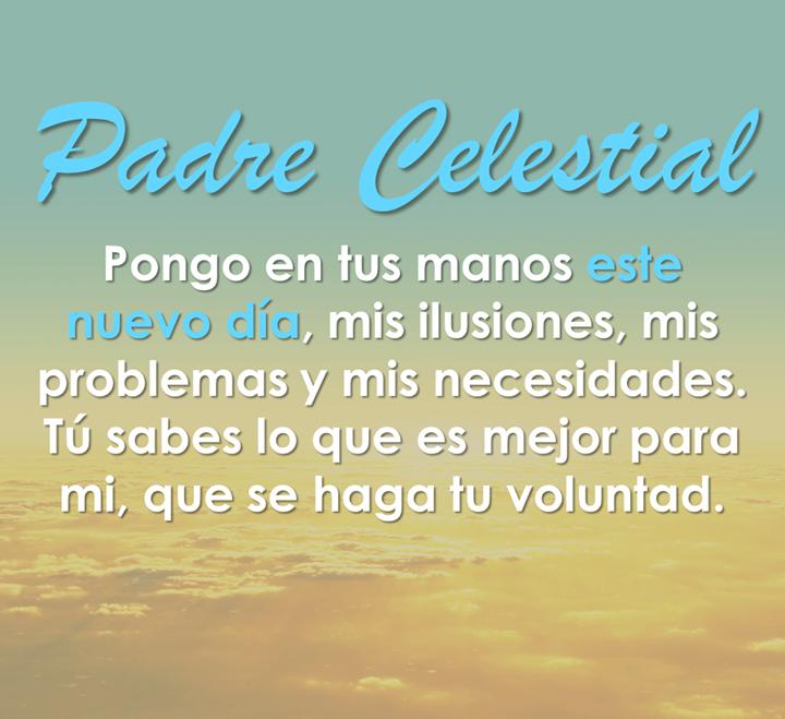 Padre Celestial, pongo en tus manos este nuevo día, mis ilusiones, mis problemas y mis necesidades. Tu sabes lo que es mejor para mi, que se haga tu voluntad.