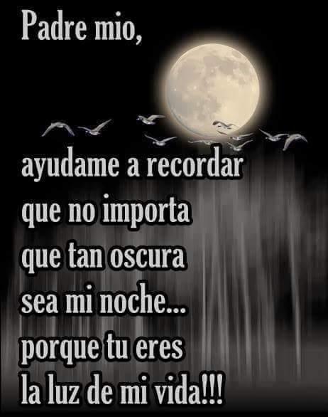 Padre mio, ayúdame a recordar que no importa que tan oscura sea mi noche... porque tu eres la luz de mi vida!!!