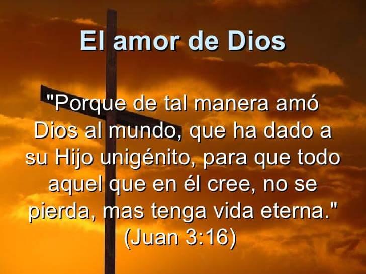 El amor de Dios: Porque de tal manera amo Dios al mundo, que ha dado a su Hijo Unigénito para que todo aquel que en el cree, no se pierda, mas tenga vida eterna.