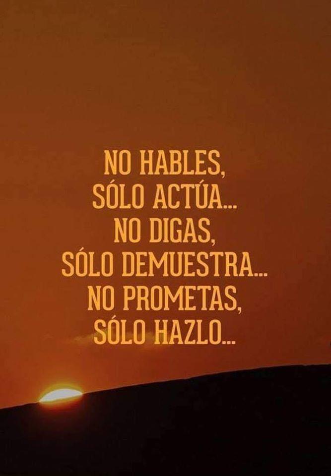 No hables solo actúa, No digas, solo demuestra, No prometas, solo hazlo...
