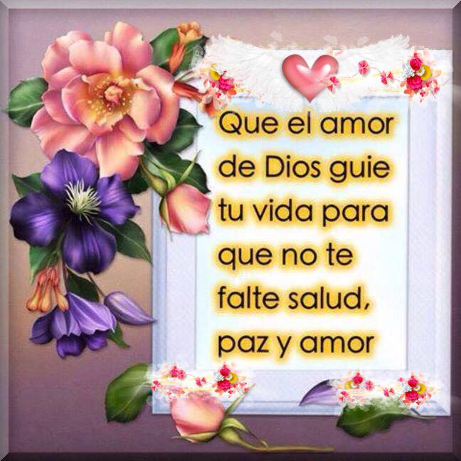 Que el amor de Dios guié tu vida para que no te falte salud, paz y amor