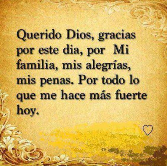 Querido Dios, gracias por este día, por mi familia, mis alegrías, mis penas. Por todo lo que me hace más fuerte hoy.