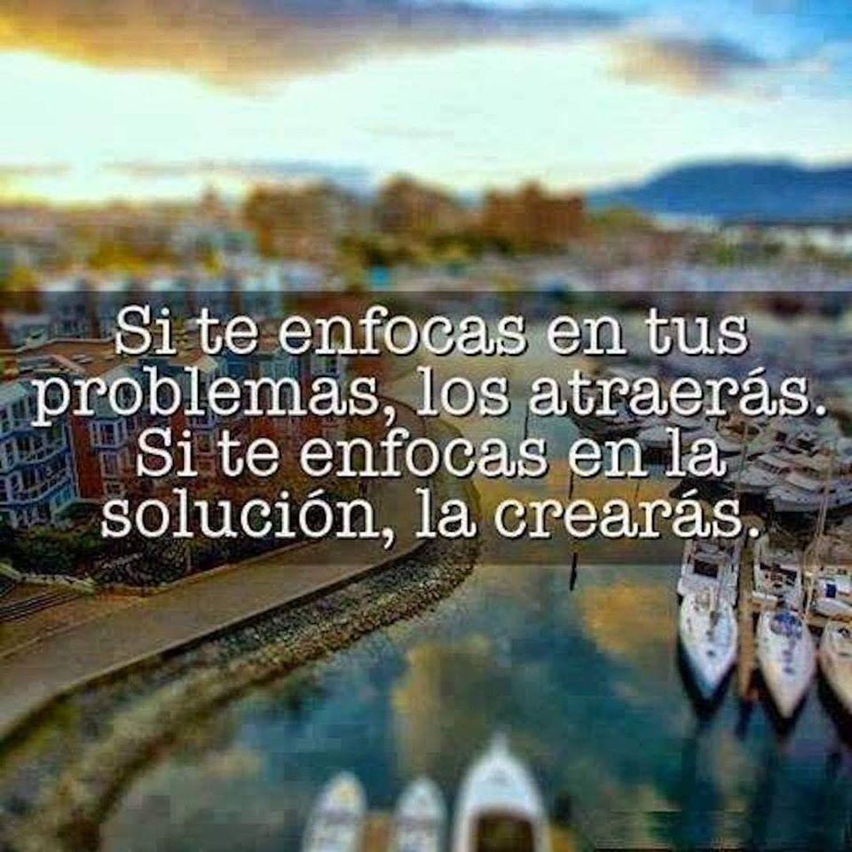 Si te enfocas en tus problemas, los atraerás. Si te enfocas solución, la crearás.