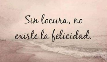 Sin locura, no existe felicidad