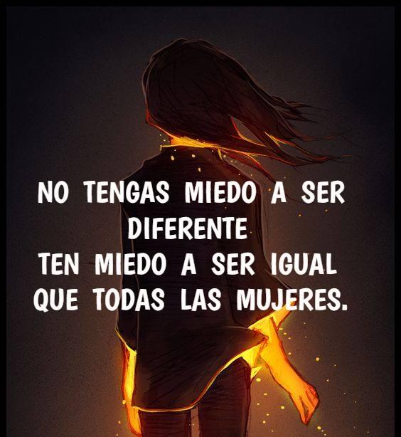 No tengas miedo a ser diferente ten miedo a ser igual que todas las mujeres
