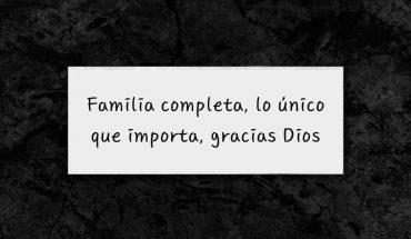 Familia completa, lo único que importa, gracias a Dios