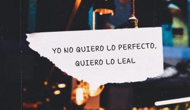 Yo no quiero lo perfecto, quiero lo leal