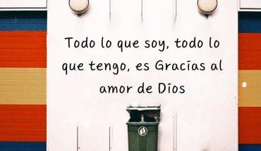 Todo lo que soy, todo lo que tengo, es gracias al amor de Dios
