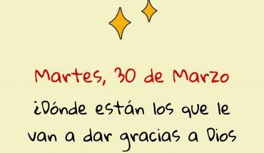 Martes 30 de Marzo ¿Dónde están los que le van a dar gracias a Dios por un día más de vida?
