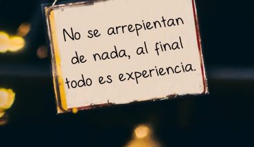 No se arrepientan de nada, al final todo es experiencia
