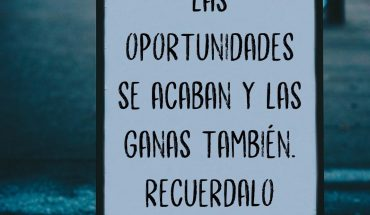 Las oportunidades se acaban y las ganas también. Recuérdalo siempre