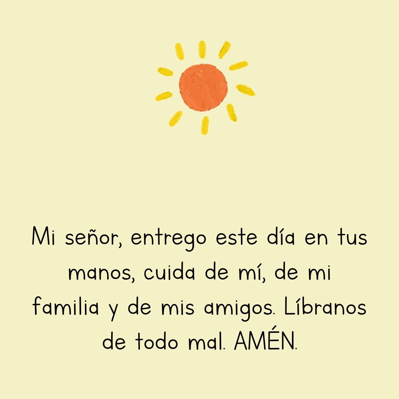 Mi señor, entrego este día en tus manos, cuida de mi, de mi familia y de mis amigos