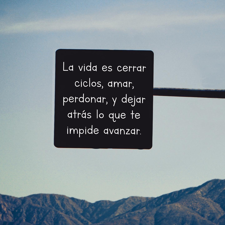 La vida es cerrar ciclos, amar, perdonar, y dejar atrás
