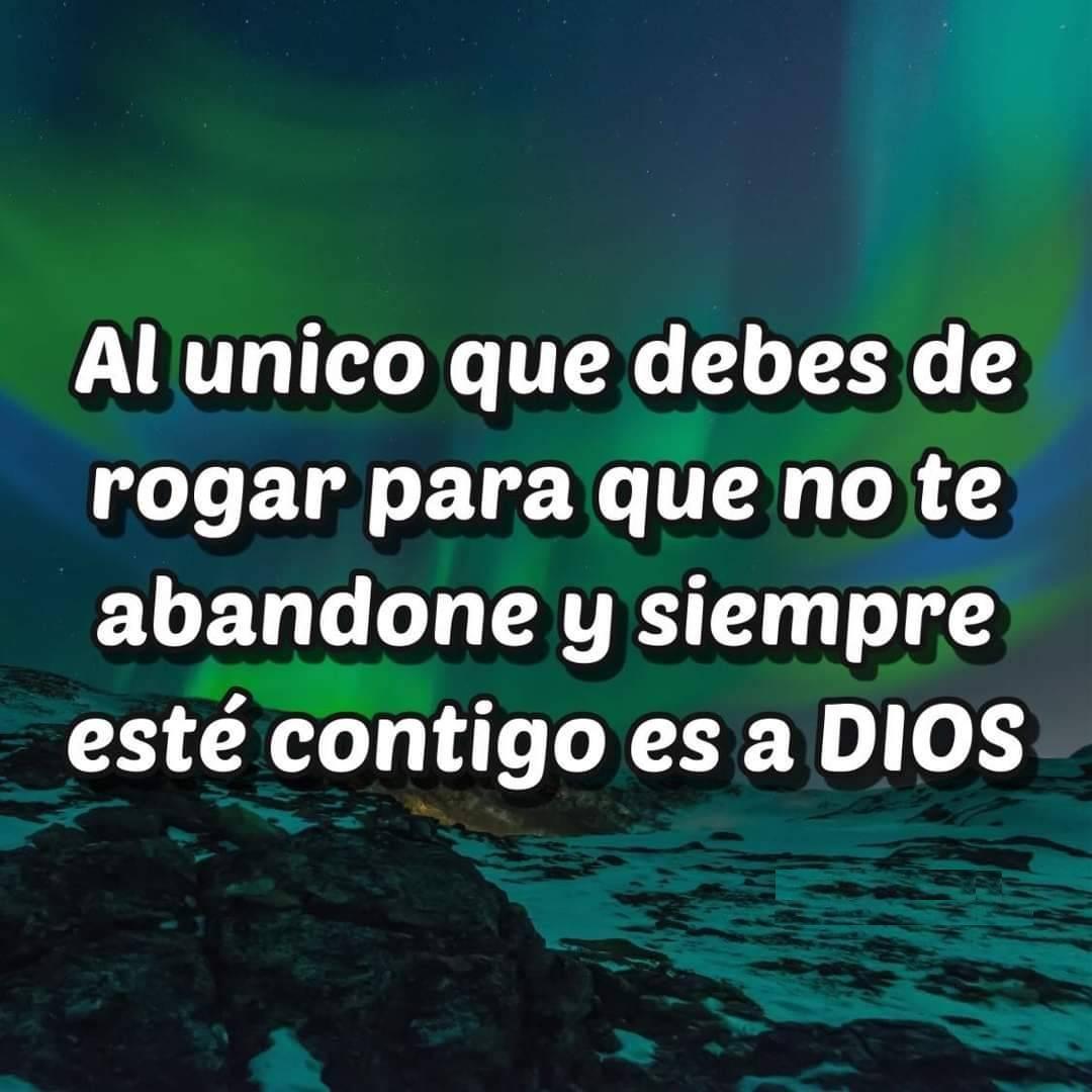 Al único que debes de rogar para que no te abandone y siempre este contigo es a Dios