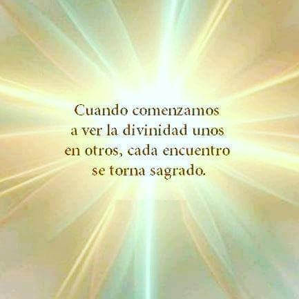 unado comenzamos a ver la divinidad unos en otros, cada encuentro se torna sagrado